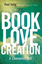 The Book of Love and Creation - A Channeled Text ebook by Paul Selig