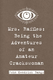 Mrs. Raffles: Being the Adventures of an Amateur Crackswoman ebook by John Kendrick Bangs
