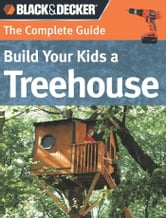 Black & Decker The Complete Guide: Build Your Kids a Treehouse ebook by Charlie Self,John Drigot