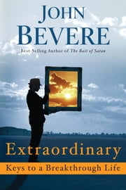 Extraordinary: Keys to a Breakthrough Life ebook by John Bevere