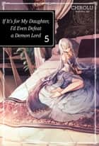 If It's for My Daughter, I'd Even Defeat a Demon Lord: Volume 5 ebook by CHIROLU