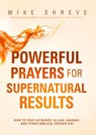 Powerful Prayers for Supernatural Results - How to Pray as Moses, Elijah, Hannah, and Other Biblical Heroes Did ebook by Mike Shreve