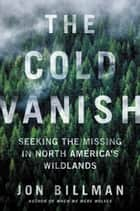 The Cold Vanish - Seeking the Missing in North America's Wildlands ebook by Jon Billman