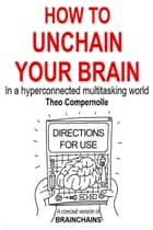 How to Unchain Your Brain. In a Hyper-connected Multitasking World. ebook by Theo Compernolle