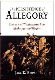 The Persistence of Allegory - Drama and Neoclassicism from Shakespeare to Wagner ebook by Jane K. Brown