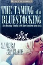 The Taming of a Bluestocking - A Sexy Historical Victorian BDSM Short Story from Steam Books ebook by Sandra Sinclair, Steam Books
