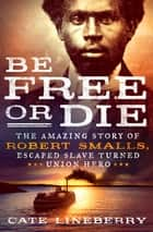 Be Free or Die: The Amazing Story of Robert Smalls' Escape from Slavery to Union Hero - The Amazing Story of Robert Smalls' Escape from Slavery to Union Hero ebook by Cate Lineberry