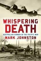 Whispering Death - Australian airmen in the Pacific War ebook by Mark Johnston