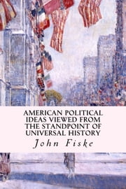 American Political Ideas Viewed from the Standpoint of Universal History ebook by John Fiske