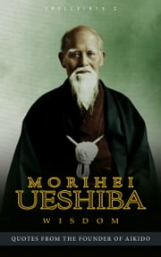 Morihei Ueshiba Wisdom: Quotes from the Founder of Aikido