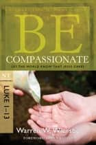 Be Compassionate (Luke 1-13) - Let the World Know That Jesus Cares 電子書 by Warren W. Wiersbe