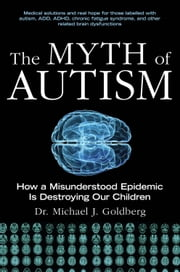 The Myth of Autism - How a Misunderstood Epidemic Is Destroying Our Children, Expanded and Revised Edition ebook by Michael J. Goldberg