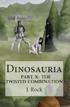 Dinosauria: Part X: The Twisted Combination ebook by J. Rock