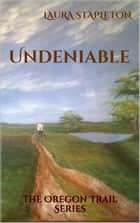 Undeniable - Book One: The Oregon Trail Series ebook by Laura Stapleton