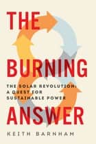The Burning Answer: The Solar Revolution: A Quest for Sustainable Power ebook by Keith Barnham