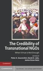 The Credibility of Transnational NGOs - When Virtue is Not Enough ebook by Peter A. Gourevitch, David A. Lake, Janice Gross Stein
