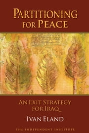 Partitioning for Peace - An Exit Strategy for Iraq ebook by Ivan Eland