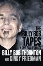 The Billy Bob Tapes - A Cave Full of Ghosts eBook by Billy Bob Thornton, Kinky Friedman