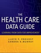 The Health Care Data Guide - Learning from Data for Improvement ebook by Sandra Murray, Lloyd P. Provost