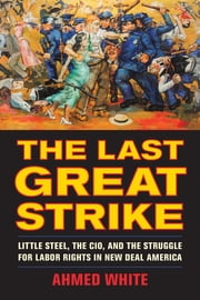 The Last Great Strike - Little Steel, the CIO, and the Struggle for Labor Rights in New Deal America ebook by Ahmed White