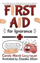 FIRST AID FOR IGNORANCE: How to Survive Getting an Education and Stay Off Financial Life Support! ebook by Carole Marsh Longmeyer,Chandler Elliso