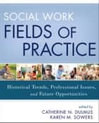 Social Work Fields of Practice ebook by Catherine N. Dulmus,Karen M. Sowers