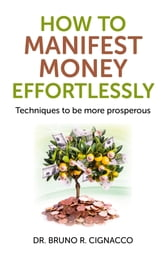 How to Manifest Money Effortlessly - Techniques to be More Prosperous ebook by Bruno R. Cignacco