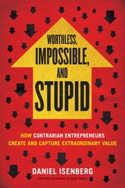 Worthless, Impossible and Stupid - How Contrarian Entrepreneurs Create and Capture Extraordinary Value ebook by Daniel Isenberg