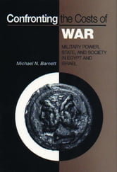 Confronting the Costs of War: Military Power, State, and Society in Egypt and Israel ebook by Barnett, Michael N.