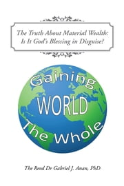 The Truth About Material Wealth: Is It God's Blessing in Disguise? ebook by Revd Dr Gabriel J. Anan, PhD