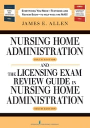 Nursing Home Administration, 6th Editon and The Licensing Exam Review Guide in Nursing Home Administration, 6th Edtion SET ebook by James E. Allen, PhD, MSPH, NHA, IP