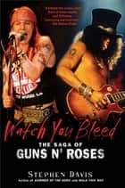 Watch You Bleed - The Saga of Guns N' Roses ebook by Stephen Davis