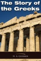 The Story of the Greeks ebook by H A Guerber