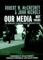 Our Media, Not Theirs ebook by Robert W. McChesney,Noam Chomsky,Barbara Ehrenreich,Ralph Nader,John Nichols