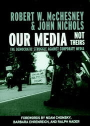 Our Media, Not Theirs - The Democratic Struggle against Corporate Media ebook by Robert W. McChesney,Noam Chomsky,Barbara Ehrenreich,Ralph Nader,John Nichols