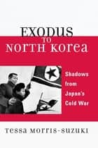 Exodus to North Korea ebook by Tessa Morris-Suzuki, Australian National University