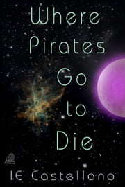 Where Pirates Go to Die ebook by IE Castellano