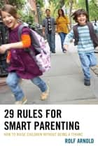 29 Rules for Smart Parenting - How to Raise Children without Being a Tyrant ebook by Rolf Arnold