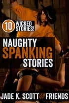 Naughty Spanking Stories ebook by Jade K. Scott,Sasha Blake,Saffron Daughter,Delilah Fawkes,Savannah Reardon,Giselle Renarde,Elixa Everett