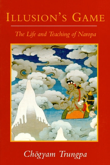 Illusion's Game - The Life and Teaching of Naropa ebook by Chogyam Trungpa