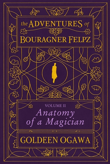 The Adventures of Bouragner Felpz, Volume II: Anatomy of a Magician ebook by Goldeen Ogawa