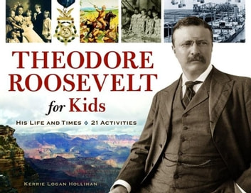 Theodore Roosevelt for Kids - His Life and Times, 21 Activities ebook by Kerrie Logan Hollihan