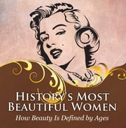 History's Most Beautiful Women: How Beauty Is Defined by Ages - Powerful Women Throughout Time ebook by Baby Professor