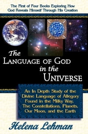 The Language of God in the Universe, An In Depth Study of the Divine Language of Allegory Found in the Milky Way, the Constellations, Planets, our Moo ebook by Lehman, Helena