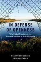In Defense of Openness - Why Global Freedom Is the Humane Solution to Global Poverty ebook by Bas van der Vossen, Jason Brennan