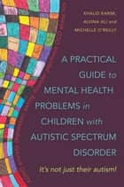 A Practical Guide to Mental Health Problems in Children with Autistic Spectrum Disorder - It's not just their autism! ebook by Alvina Ali, Michelle O'Reilly, Khalid Karim