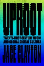 Uproot - Travels in Twenty-First-Century Music and Global Digital Culture ebook by Jace Clayton