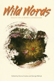 Wild Words - Essays on Alberta Literature ebook by Donna Coates,George Melnyk