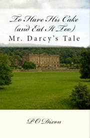 To Have His Cake (and Eat It Too) - Mr. Darcy's Tale ebook by P. O. Dixon