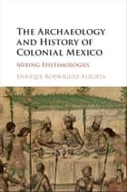 The Archaeology and History of Colonial Mexico ebook by Enrique Rodríguez-Alegría